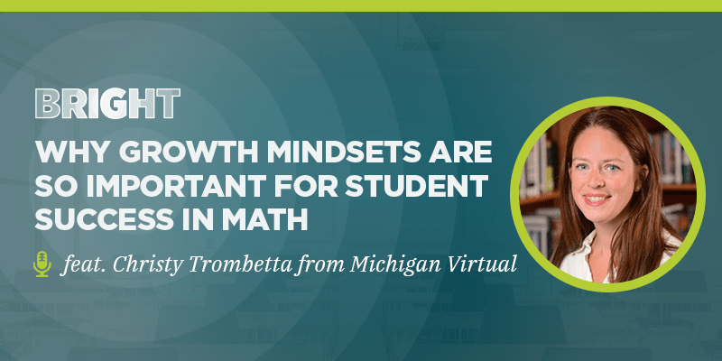 BRIGHT: Why Growth Mindsets Are So Important For Student Success in Math (feat. Christy Trombetta from Michigan Virtual)