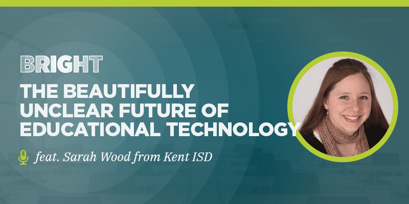 BRIGHT: The Beautifully Unclear Future of Educational Technology (feat. Sarah Wood from Kent ISD)